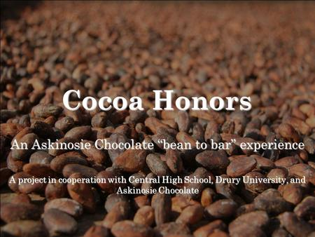 "Cocoa Honors An Askinosie Chocolate ""bean to bar"" experience A project in cooperation with Central High School, Drury University, and Askinosie Chocolate."