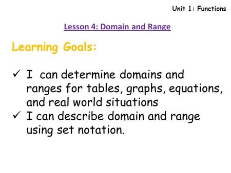 Unit 1: Functions Lesson 4: Domain and Range Learning Goals: I can determine domains and ranges for tables, graphs, equations, and real world situations.