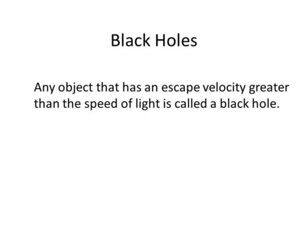 Black Holes Any object that has an escape velocity greater than the speed of light is called a black hole.
