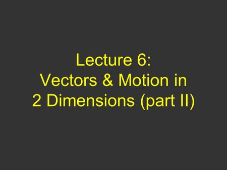 Lecture 6: Vectors & Motion in 2 Dimensions (part II)