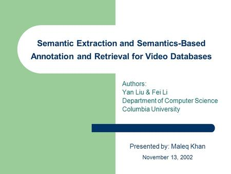 Semantic Extraction and Semantics-Based Annotation and Retrieval for Video Databases Authors: Yan Liu & Fei Li Department of Computer Science Columbia.