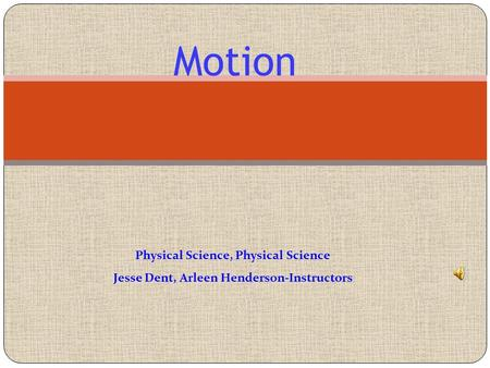 Motion Physical Science, Physical Science Jesse Dent, Arleen Henderson-Instructors.
