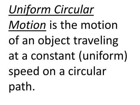Uniform Circular Motion is the motion of an object traveling at a constant (uniform) speed on a circular path.