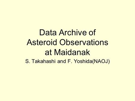 Data Archive of Asteroid Observations at Maidanak S. Takahashi and F. Yoshida(NAOJ)