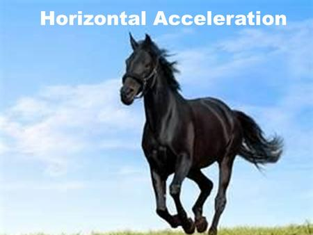 Horizontal Acceleration Objectives I will know how motion changes with respect to acceleration. I will be able to solve horizontal acceleration story.