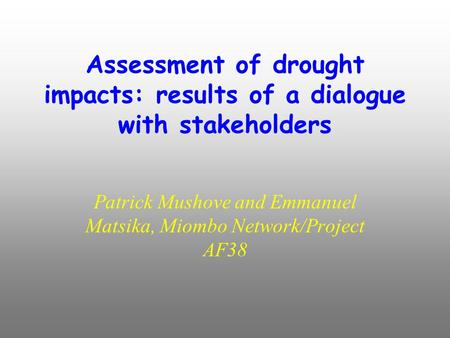 Assessment of drought impacts: results of a dialogue with stakeholders Patrick Mushove and Emmanuel Matsika, Miombo Network/Project AF38.
