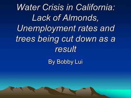 Water Crisis in California: Lack of Almonds, Unemployment rates and trees being cut down as a result By Bobby Lui.