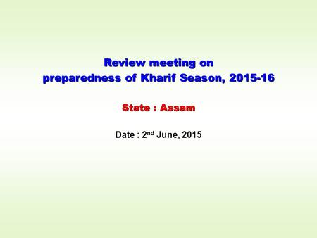 Review meeting on preparedness of Kharif Season, 2015-16 State : Assam Date : 2 nd June, 2015.