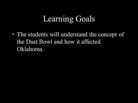 Learning Goals §The students will understand the concept of the Dust Bowl and how it affected Oklahoma.