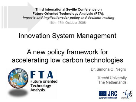 Innovation System Management A new policy framework for accelerating low carbon technologies Dr. Simona O. Negro Utrecht University The Netherlands Third.