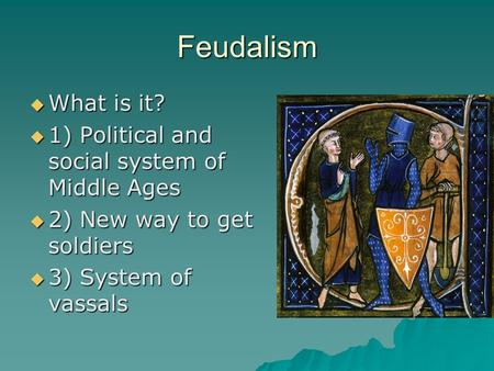 Feudalism  What is it?  1) Political and social system of Middle Ages  2) New way to get soldiers  3) System of vassals.