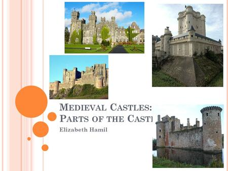 M EDIEVAL C ASTLES : P ARTS OF THE C ASTLE Elizabeth Hamil.
