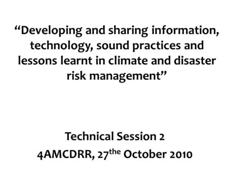"""Developing and sharing information, technology, sound practices and lessons learnt in climate and disaster risk management"" Technical Session 2 4AMCDRR,"