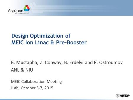 Design Optimization of MEIC Ion Linac & Pre-Booster B. Mustapha, Z. Conway, B. Erdelyi and P. Ostroumov ANL & NIU MEIC Collaboration Meeting JLab, October.