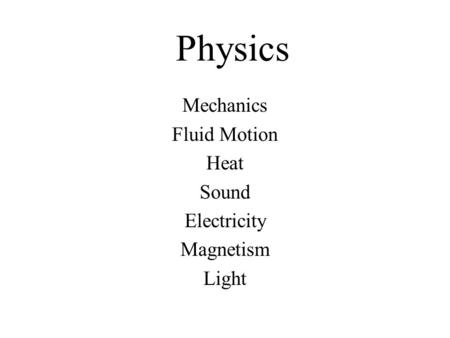 Physics Mechanics Fluid Motion Heat Sound Electricity Magnetism Light.