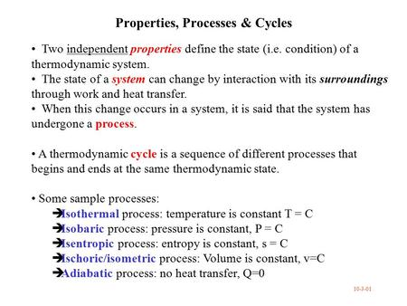 Properties, Processes & Cycles Two independent properties define the state (i.e. condition) of a thermodynamic system. The state of a system can change.