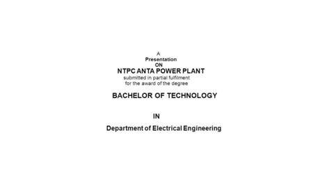 A Presentation ON NTPC ANTA POWER PLANT submitted in partial fulfilment for the award of the degree BACHELOR OF TECHNOLOGY IN Department of Electrical.