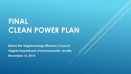 FINAL CLEAN POWER PLAN Before the Virginia Energy Efficiency Council Virginia Department of Environmental Quality November 12, 2015.