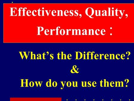Effectiveness, Quality, Performance : What's the Difference? & How do you use them?
