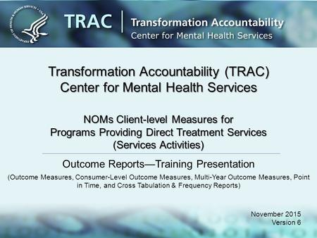 Transformation Accountability (TRAC) Center for Mental Health Services November 2015 Version 6 NOMs Client-level Measures for Programs Providing Direct.