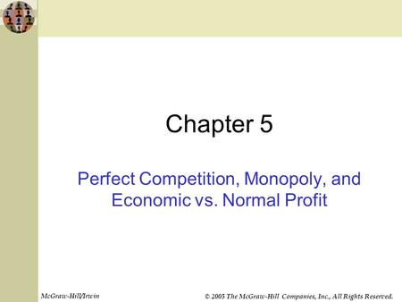 McGraw-Hill/Irwin © 2005 The McGraw-Hill Companies, Inc., All Rights Reserved. Chapter 5 Perfect Competition, Monopoly, and Economic vs. Normal Profit.