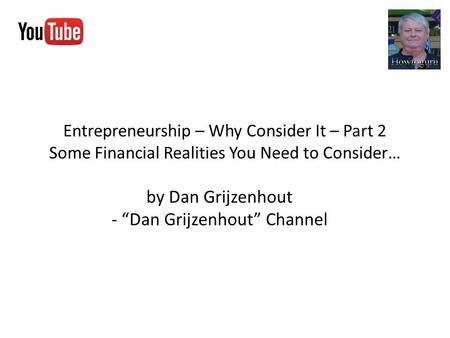 "Entrepreneurship – Why Consider It – Part 2 Some Financial Realities You Need to Consider… by Dan Grijzenhout - ""Dan Grijzenhout"" Channel."