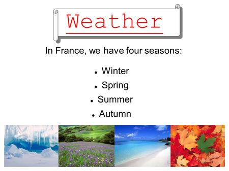 Weather In France, we have four seasons: Winter Spring Summer Autumn.