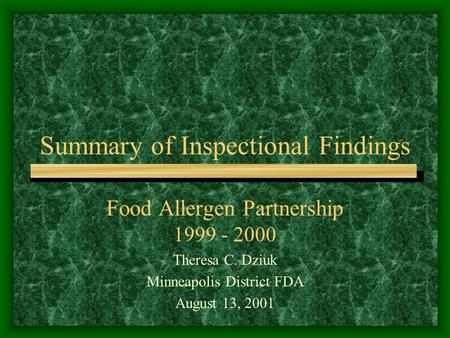 Summary of Inspectional Findings Food Allergen Partnership 1999 - 2000 Theresa C. Dziuk Minneapolis District FDA August 13, 2001.