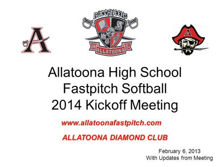 Allatoona High School Fastpitch Softball 2014 Kickoff Meeting February 6, 2013 With Updates from Meeting www.allatoonafastpitch.com ALLATOONA DIAMOND CLUB.
