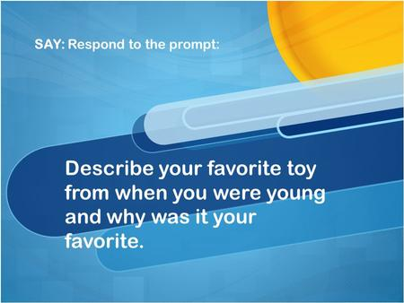 SAY: Respond to the prompt: Describe your favorite toy from when you were young and why was it your favorite.