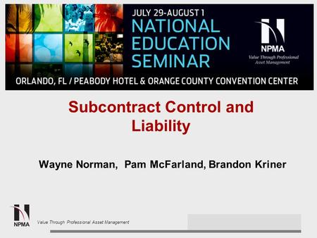 2013 NPMA Spring Conference Value Through Professional Asset Management Subcontract Control and Liability Wayne Norman, Pam McFarland, Brandon Kriner.