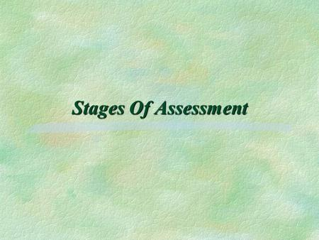StagesOf Assessment Stages Of Assessment. The Stages of Assessment for the Single Assessment Process §Publishing information about services. §Completing.