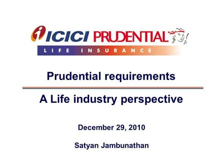 December 29, 2010 Satyan Jambunathan Prudential requirements A Life industry perspective.