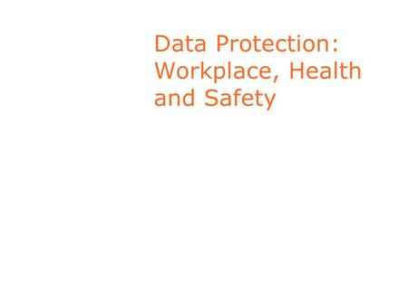 Data Protection: Workplace, Health and Safety. Employers' responsibilities Employer obliged to provide safe place of work. Health and Safety Act 2004.