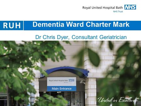 Dementia Ward Charter Mark Dr Chris Dyer, Consultant Geriatrician Clinical Lead Older People's Services RUH.