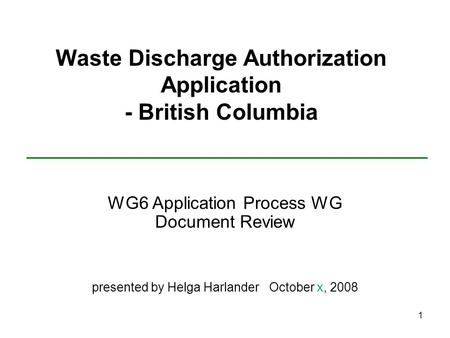 1 Waste Discharge Authorization Application - British Columbia WG6 Application Process WG Document Review presented by Helga Harlander October x, 2008.