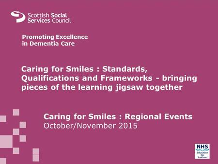 MAIN HEADER GOES HERE Bullets and body text here. Promoting Excellence in Dementia Care Caring for Smiles : Standards, Qualifications and Frameworks -