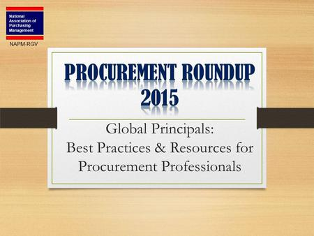Global Principals: Best Practices & Resources for Procurement Professionals National Association of Purchasing Management NAPM-RGV.