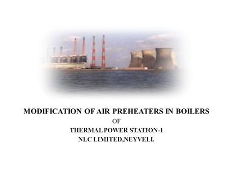 MODIFICATION OF AIR PREHEATERS IN <strong>BOILERS</strong> OF THERMAL POWER STATION-1 NLC LIMITED,NEYVELI.