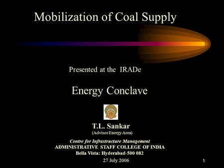 1 Mobilization of Coal Supply Presented at the IRADe Energy Conclave 27 July 2006 T.L. Sankar (Advisor Energy Area) Centre for Infrastructure Management.