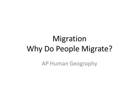 Migration Why Do People Migrate? AP Human Geography.