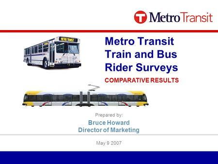 Prepared by: May 9 2007 Metro Transit Train and Bus Rider Surveys COMPARATIVE RESULTS Bruce Howard Director of Marketing.