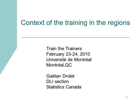 1 Context of the training in the regions Train the Trainers February 23-24, 2010 Université de Montréal Montréal,QC Gaëtan Drolet DLI section Statistics.