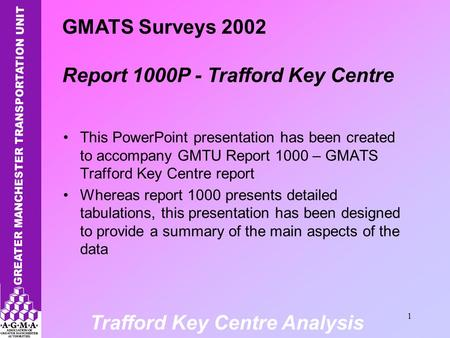 Trafford Key Centre Analysis 1 This PowerPoint presentation has been created to accompany GMTU Report 1000 – GMATS Trafford Key Centre report Whereas report.