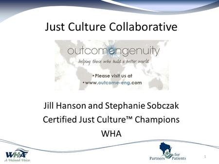 Just Culture Collaborative Jill Hanson and Stephanie Sobczak Certified Just Culture™ Champions WHA 1.