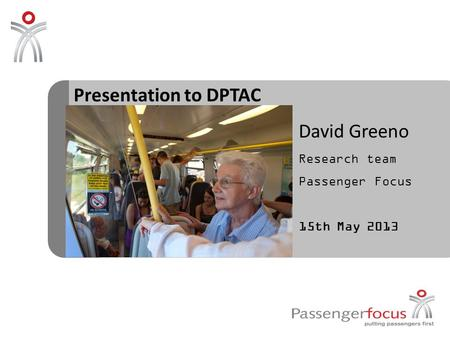 Presentation to DPTAC David Greeno Research team Passenger Focus 15th May 2013.