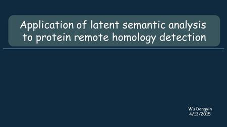 Application of latent semantic analysis to protein remote homology detection Wu Dongyin 4/13/2015.