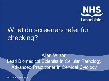 What do screeners refer for checking? Allan Wilson Lead Biomedical Scientist in Cellular Pathology Advanced Practitioner in Cervical Cytology BAC 24th.