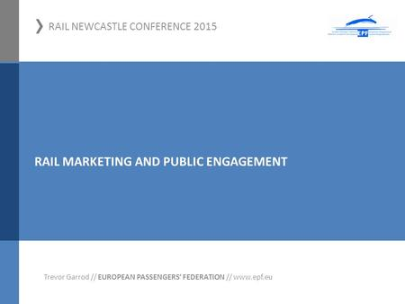 › RAIL NEWCASTLE CONFERENCE 2015 01.11.2012, Hamm Trevor Garrod // EUROPEAN PASSENGERS' FEDERATION // www.epf.eu RAIL MARKETING AND PUBLIC ENGAGEMENT.