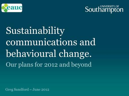 Sustainability communications and behavioural change. Our plans for 2012 and beyond Greg Sandford – June 2012.